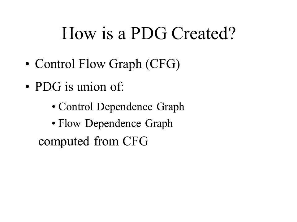 How is a PDG Created Control Flow Graph (CFG) PDG is union of: