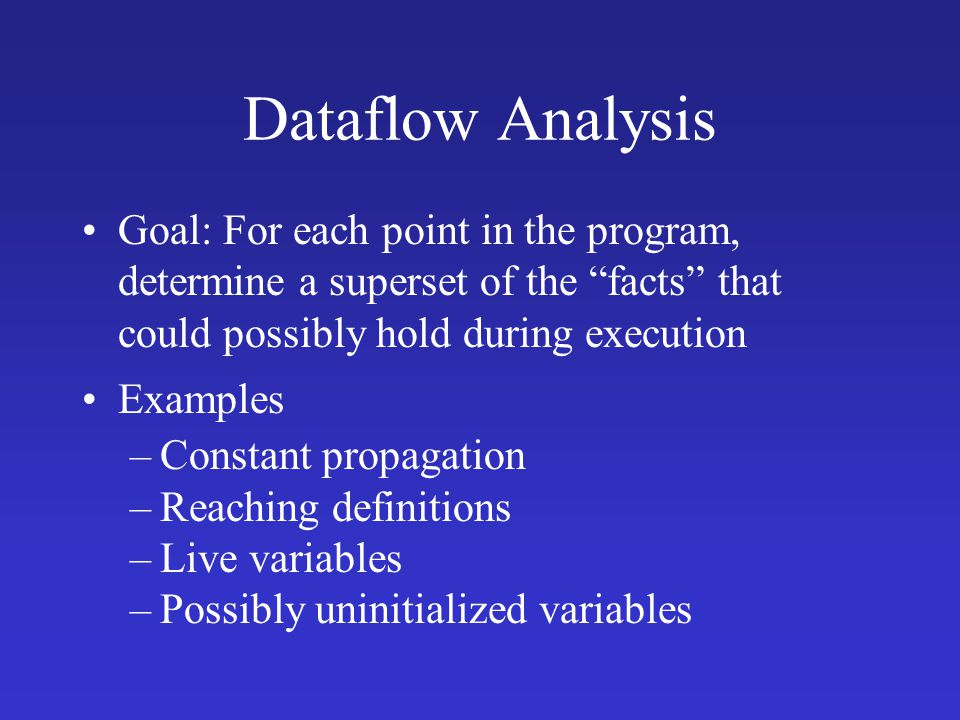 Dataflow Analysis Goal: For each point in the program, determine a superset of the facts that could possibly hold during execution.