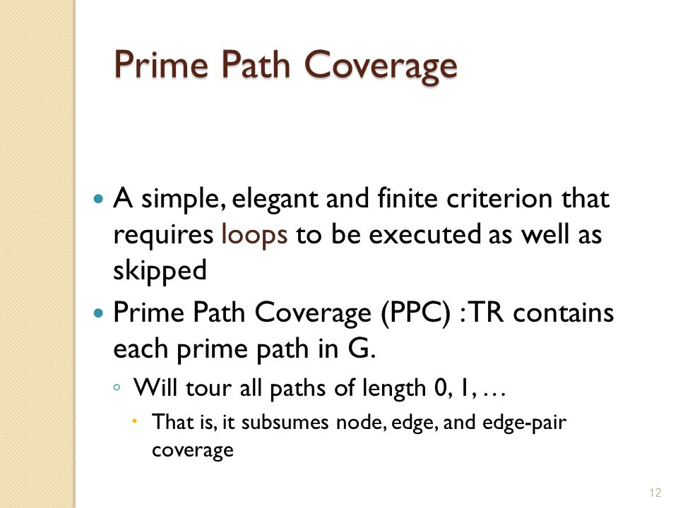 Prime Path Coverage A simple, elegant and finite criterion that requires loops to be executed as well as skipped.