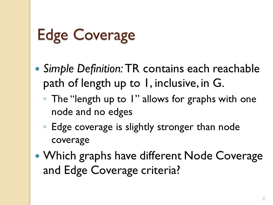 Edge Coverage Simple Definition: TR contains each reachable path of length up to 1, inclusive, in G.