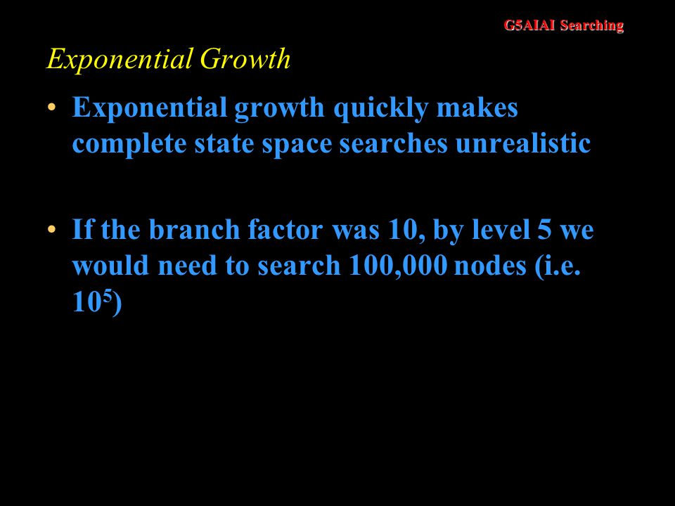 Exponential Growth Exponential growth quickly makes complete state space searches unrealistic.