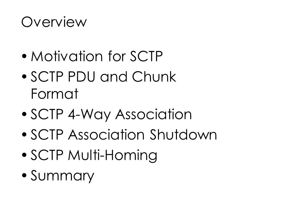 Overview Motivation for SCTP. SCTP PDU and Chunk Format. SCTP 4-Way Association. SCTP Association Shutdown.