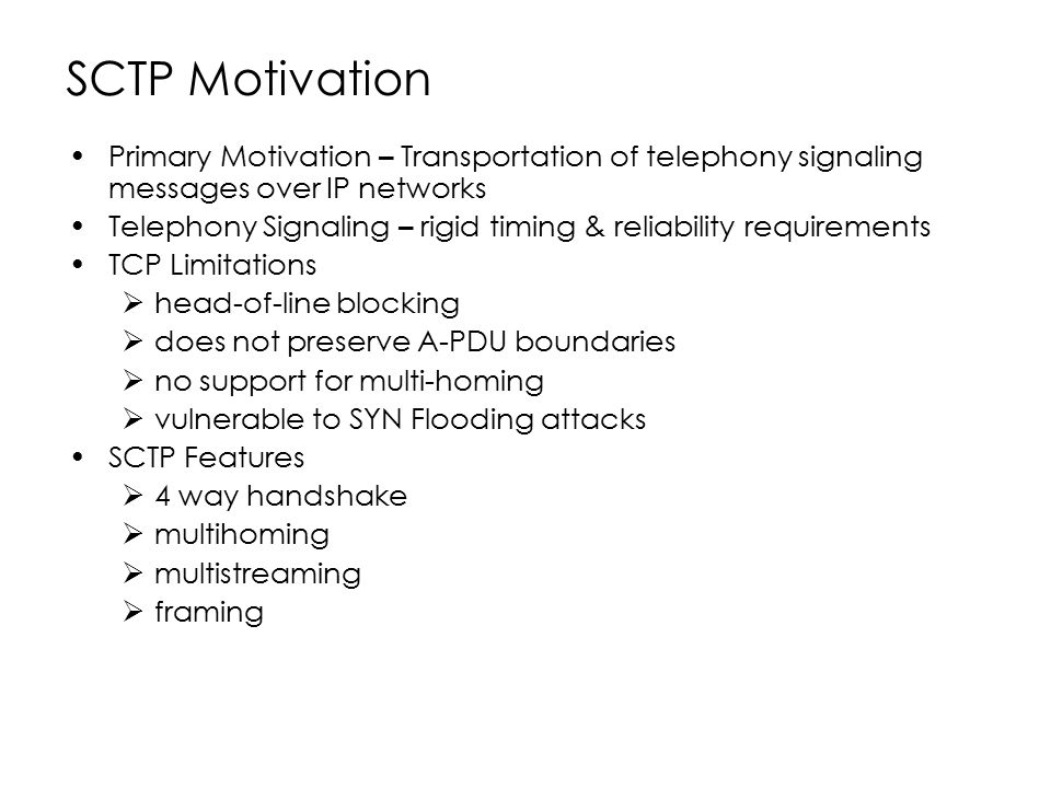 SCTP Motivation Primary Motivation – Transportation of telephony signaling messages over IP networks.