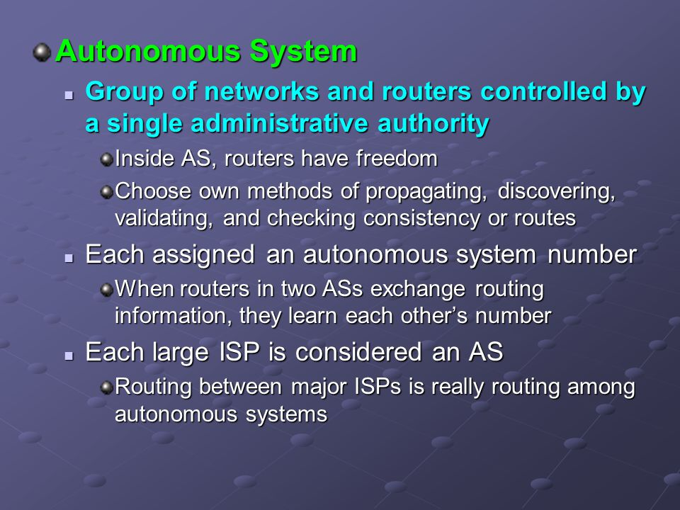 Autonomous System Group of networks and routers controlled by a single administrative authority. Inside AS, routers have freedom.