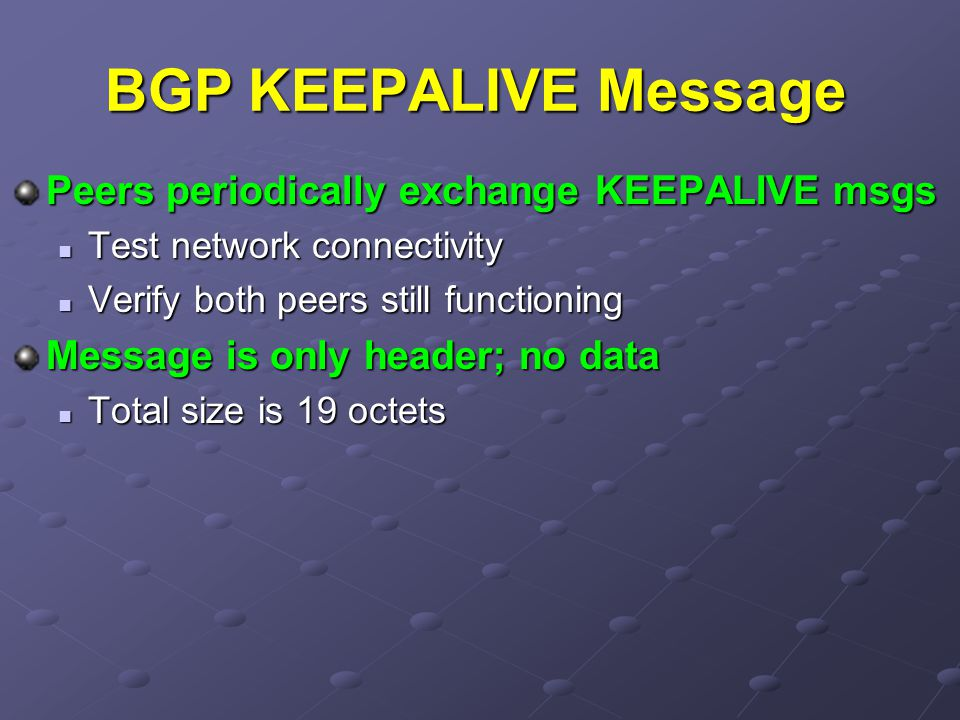 BGP KEEPALIVE Message Peers periodically exchange KEEPALIVE msgs