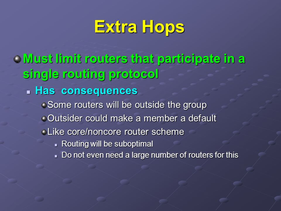 Extra Hops Must limit routers that participate in a single routing protocol. Has consequences. Some routers will be outside the group.