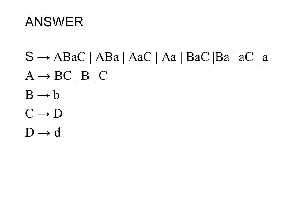 ANSWER S → ABaC | ABa | AaC | Aa | BaC |Ba | aC | a A → BC | B | C B → b C → D D → d