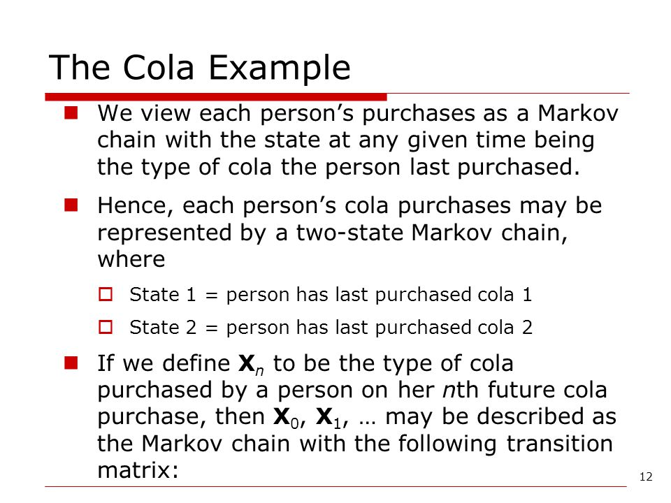 The Cola Example We view each person's purchases as a Markov chain with the state at any given time being the type of cola the person last purchased.
