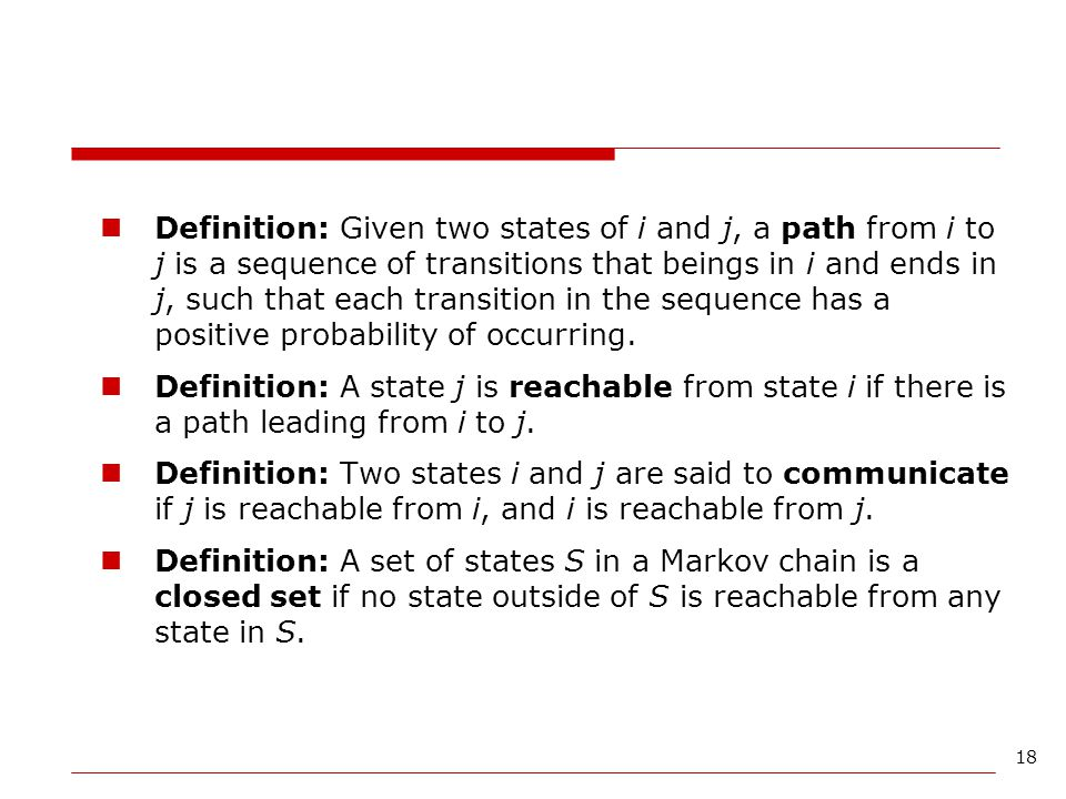 Definition: Given two states of i and j, a path from i to j is a sequence of transitions that beings in i and ends in j, such that each transition in the sequence has a positive probability of occurring.