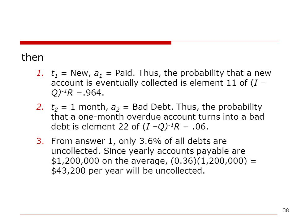 then t1 = New, a1 = Paid. Thus, the probability that a new account is eventually collected is element 11 of (I –Q)-1R =.964.