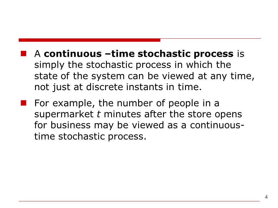 A continuous –time stochastic process is simply the stochastic process in which the state of the system can be viewed at any time, not just at discrete instants in time.