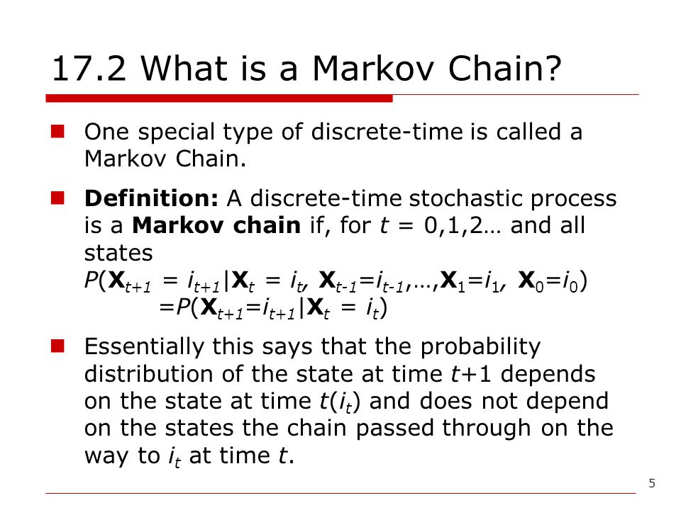 17.2 What is a Markov Chain One special type of discrete-time is called a Markov Chain.