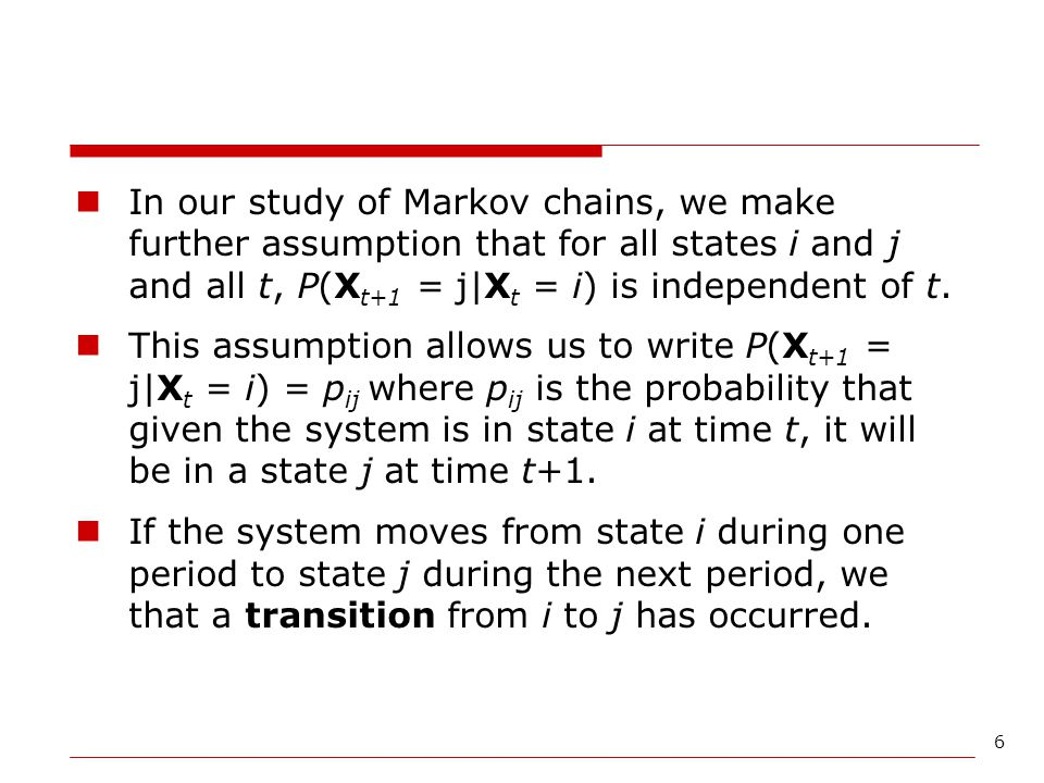 In our study of Markov chains, we make further assumption that for all states i and j and all t, P(Xt+1 = j|Xt = i) is independent of t.