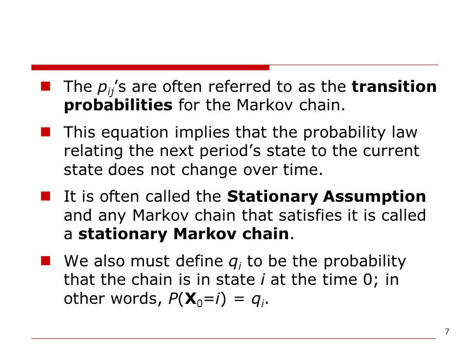 The pij's are often referred to as the transition probabilities for the Markov chain.