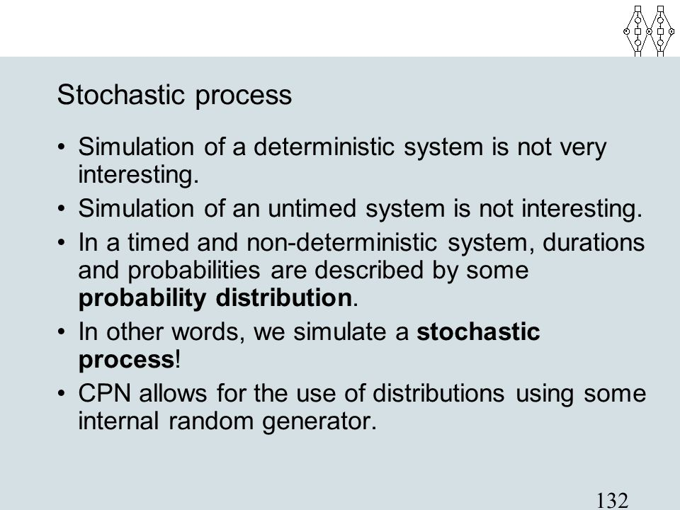 Stochastic process Simulation of a deterministic system is not very interesting. Simulation of an untimed system is not interesting.