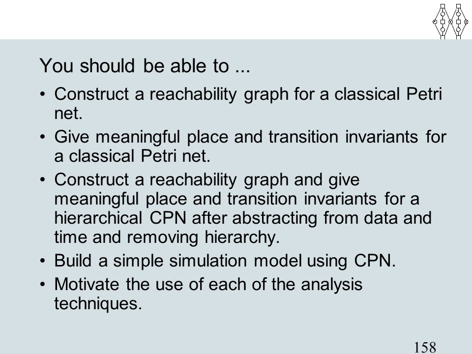You should be able to ... Construct a reachability graph for a classical Petri net.