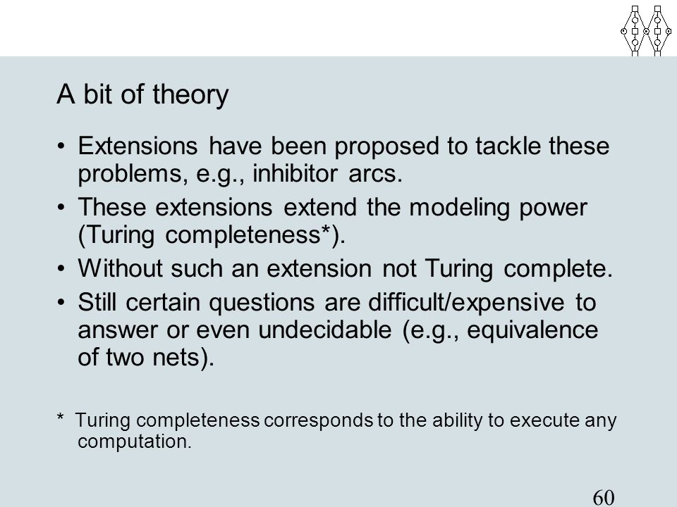 A bit of theory Extensions have been proposed to tackle these problems, e.g., inhibitor arcs.