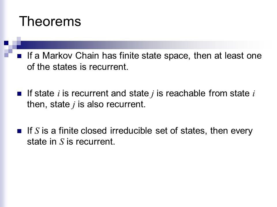 Theorems If a Markov Chain has finite state space, then at least one of the states is recurrent.