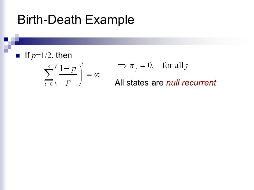 Birth-Death Example If p=1/2, then All states are null recurrent