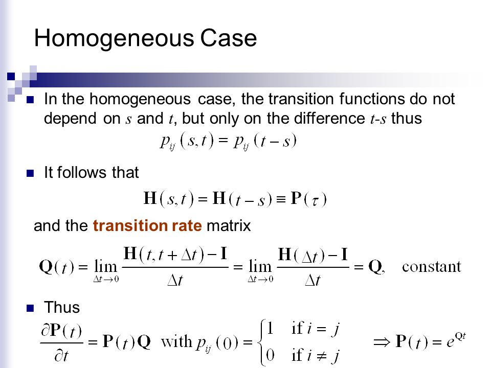 Homogeneous Case In the homogeneous case, the transition functions do not depend on s and t, but only on the difference t-s thus.