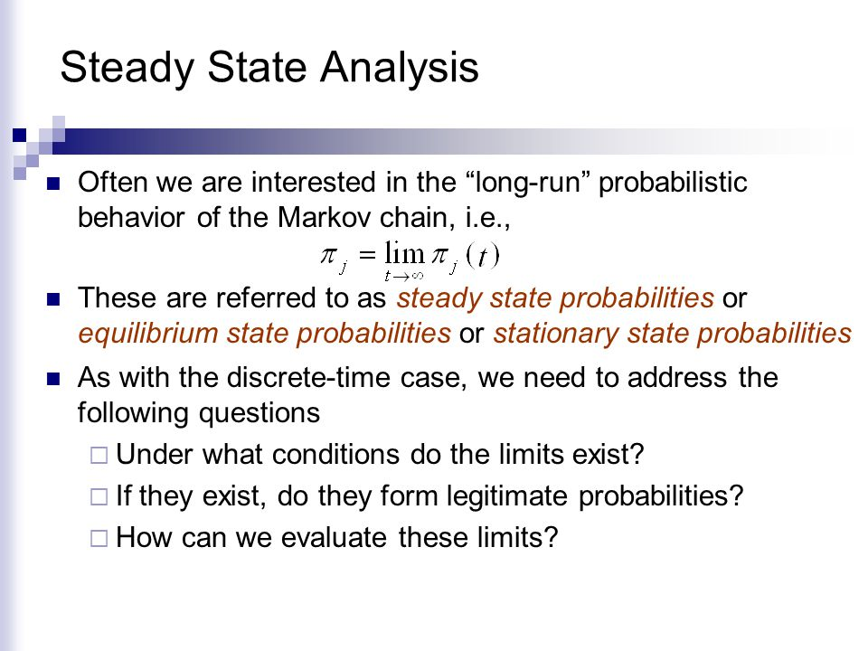 Steady State Analysis Often we are interested in the long-run probabilistic behavior of the Markov chain, i.e.,