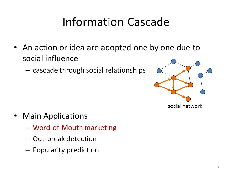 Information Cascade An action or idea are adopted one by one due to social influence. cascade through social relationships.
