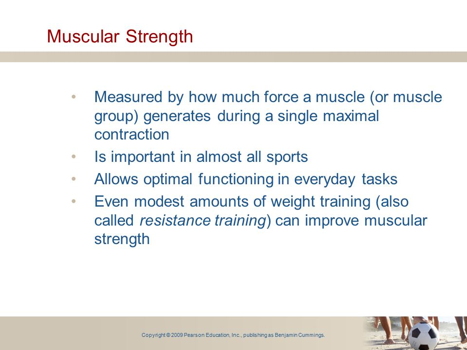 Muscular Strength Measured by how much force a muscle (or muscle group) generates during a single maximal contraction.