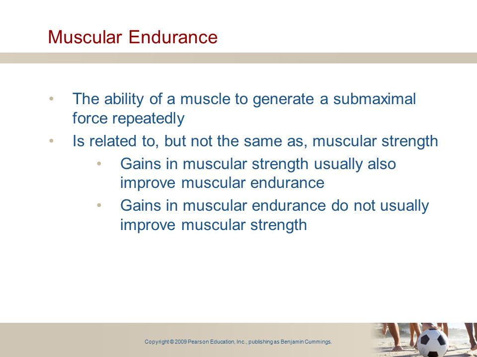 Muscular Endurance The ability of a muscle to generate a submaximal force repeatedly. Is related to, but not the same as, muscular strength.
