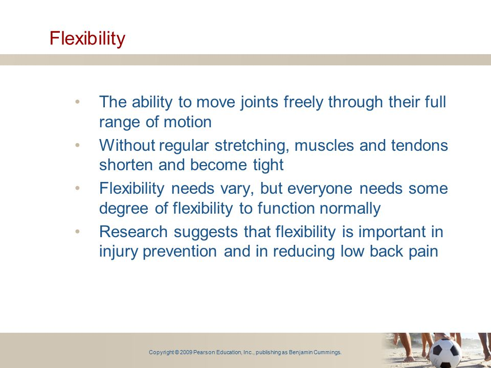 Flexibility The ability to move joints freely through their full range of motion.