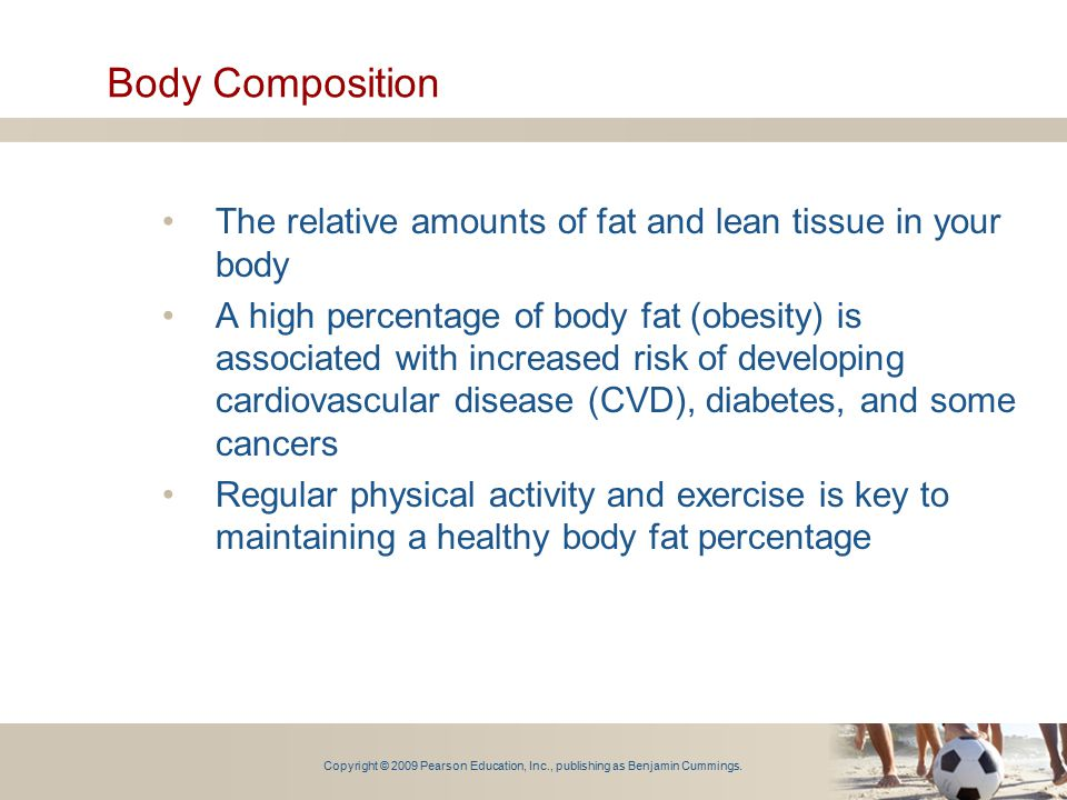 Body Composition The relative amounts of fat and lean tissue in your body.