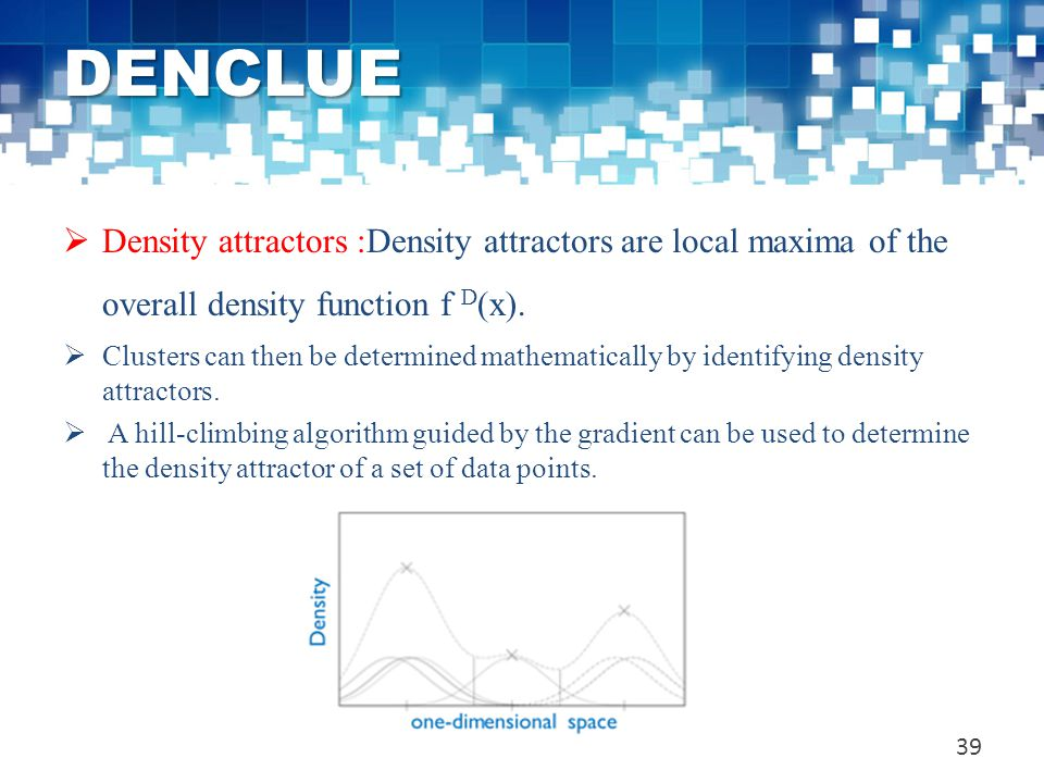 DENCLUE Density attractors :Density attractors are local maxima of the overall density function f D(x).