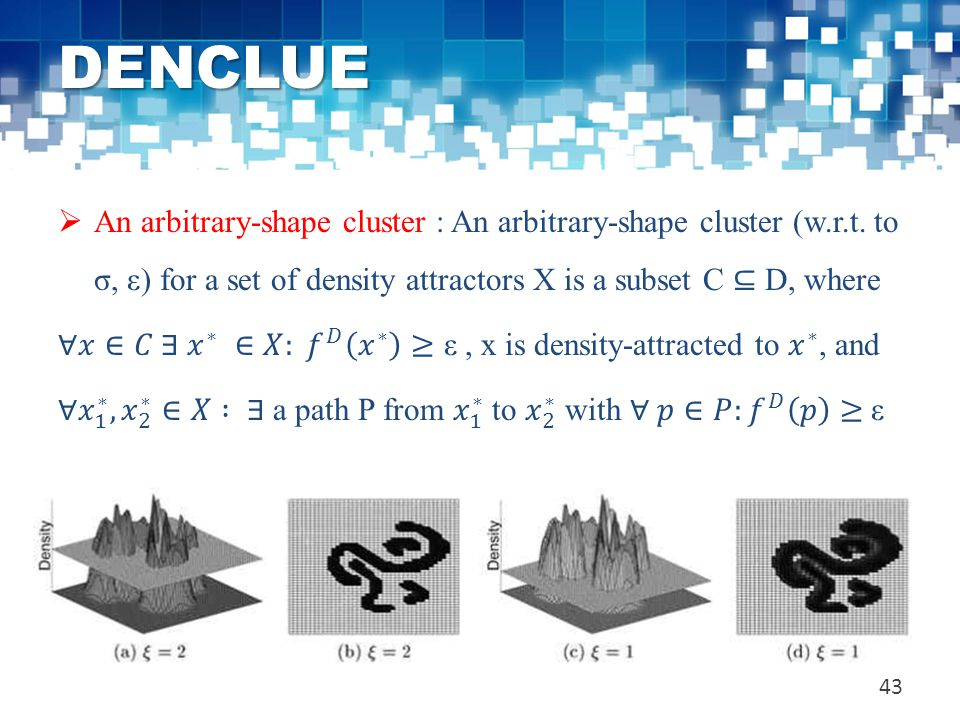 DENCLUE An arbitrary-shape cluster : An arbitrary-shape cluster (w.r.t. to σ, ε) for a set of density attractors X is a subset C ⊆ D, where.