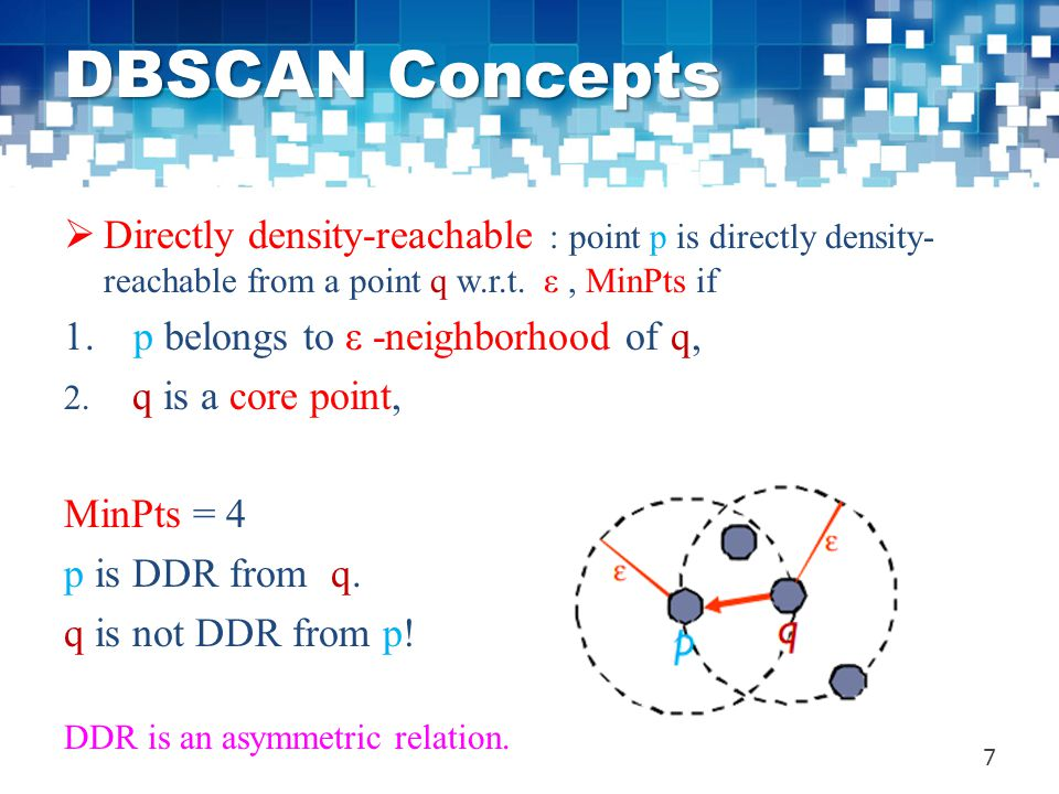 DBSCAN Concepts Directly density-reachable : point p is directly density-reachable from a point q w.r.t. ε , MinPts if.