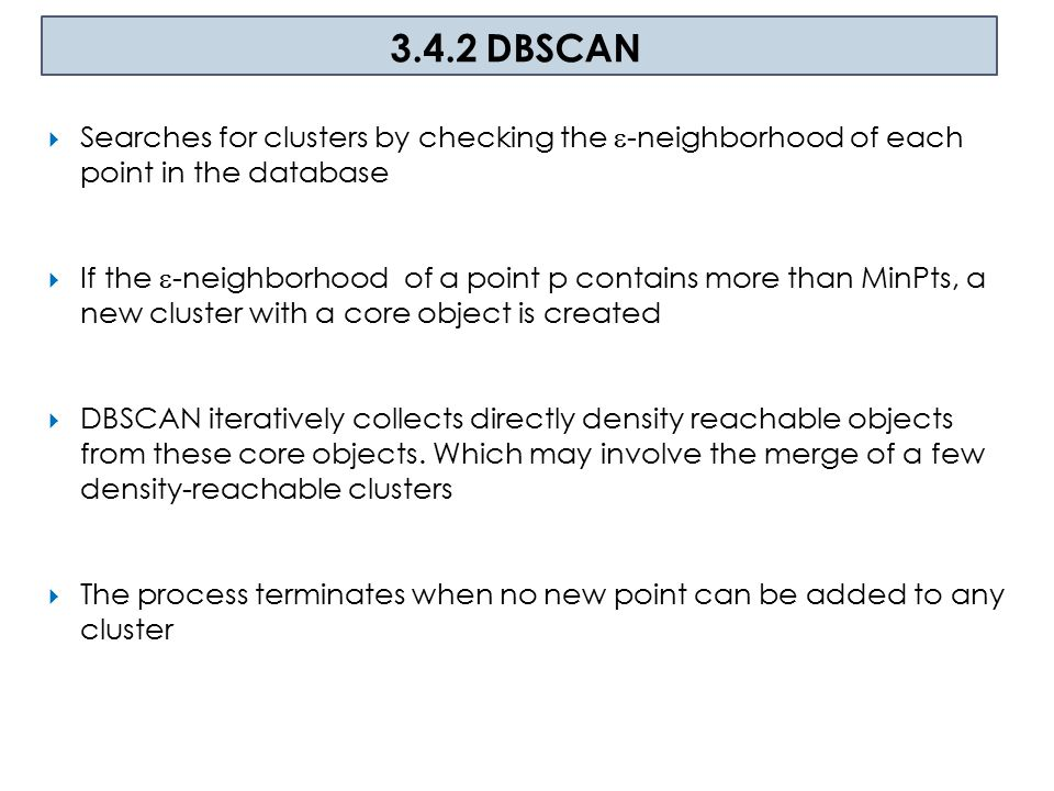 3.4.2 DBSCAN Searches for clusters by checking the -neighborhood of each point in the database.