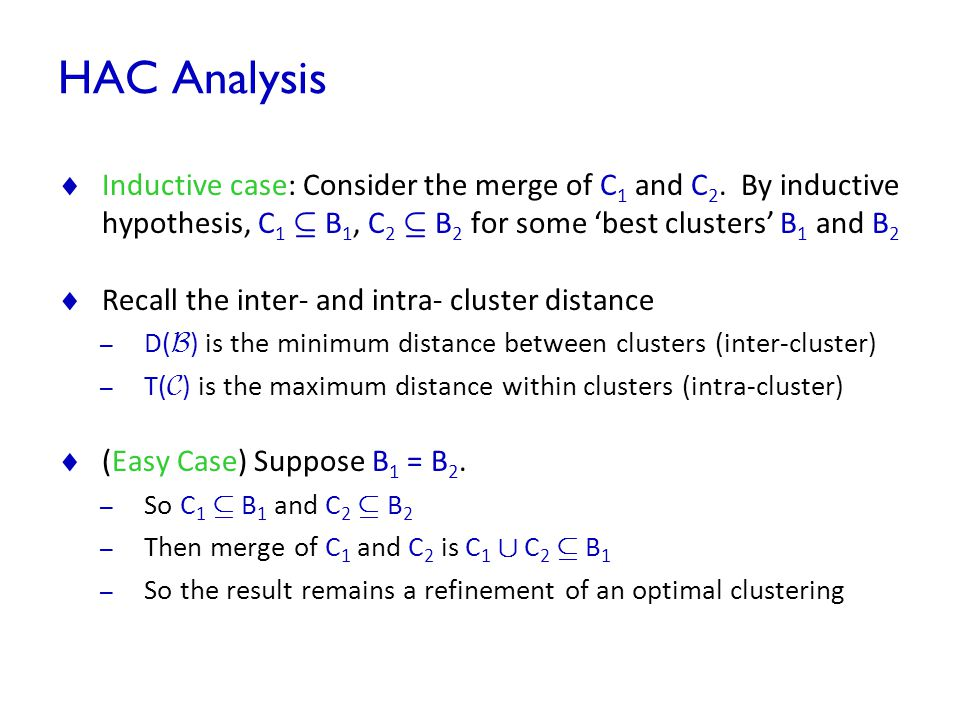 HAC Analysis Inductive case: Consider the merge of C1 and C2. By inductive hypothesis, C1 µ B1, C2 µ B2 for some 'best clusters' B1 and B2.