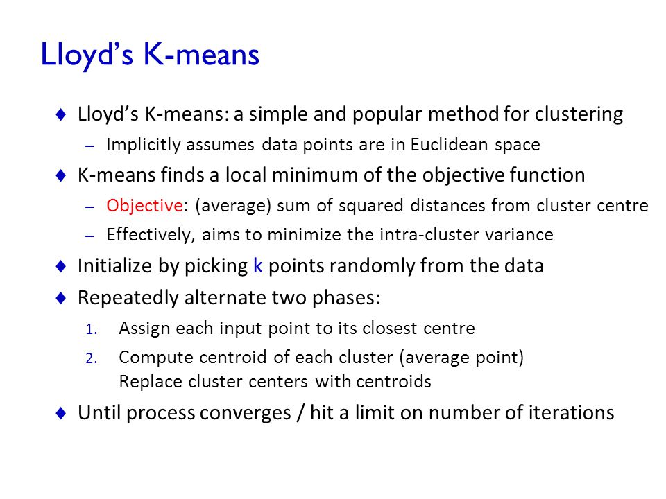 Lloyd's K-means Lloyd's K-means: a simple and popular method for clustering. Implicitly assumes data points are in Euclidean space.
