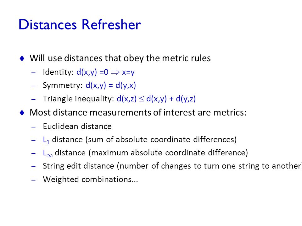 Distances Refresher Will use distances that obey the metric rules