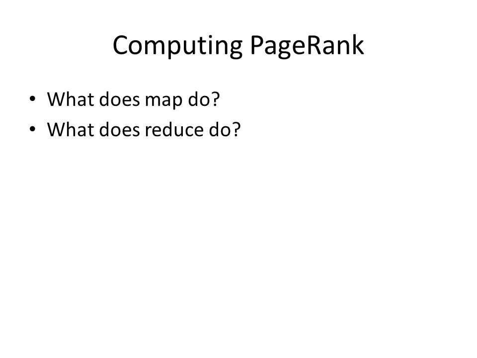 Computing PageRank What does map do What does reduce do