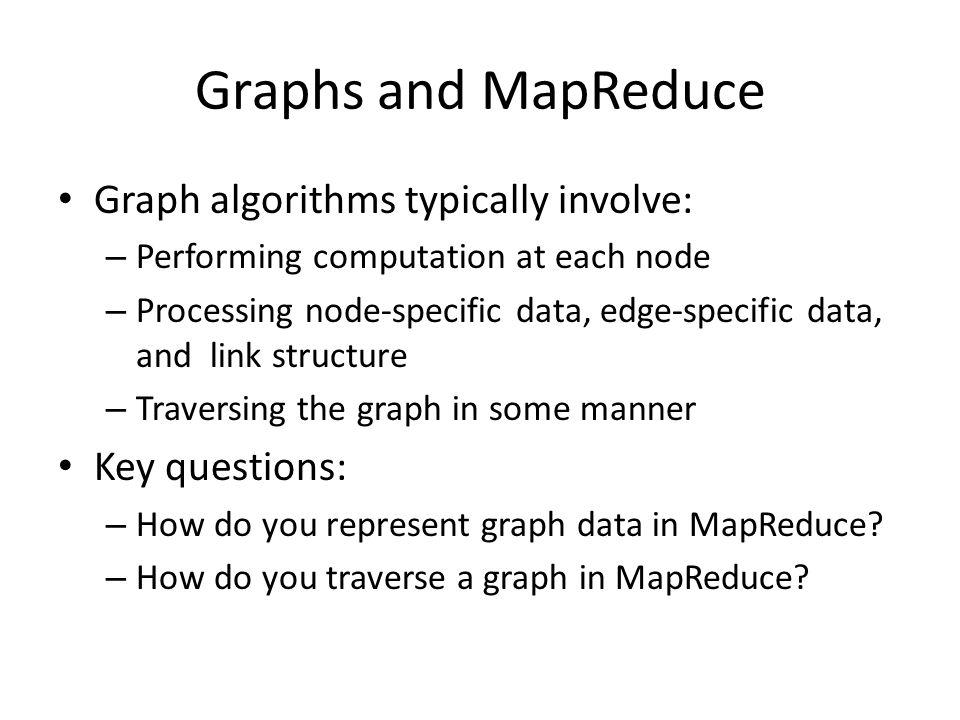 Graphs and MapReduce Graph algorithms typically involve: