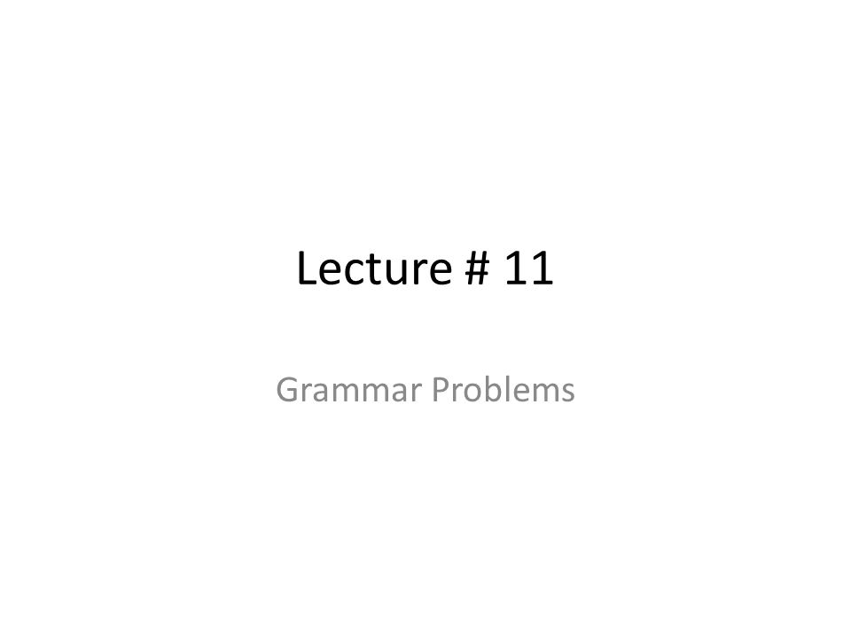 Lecture # 11 Grammar Problems