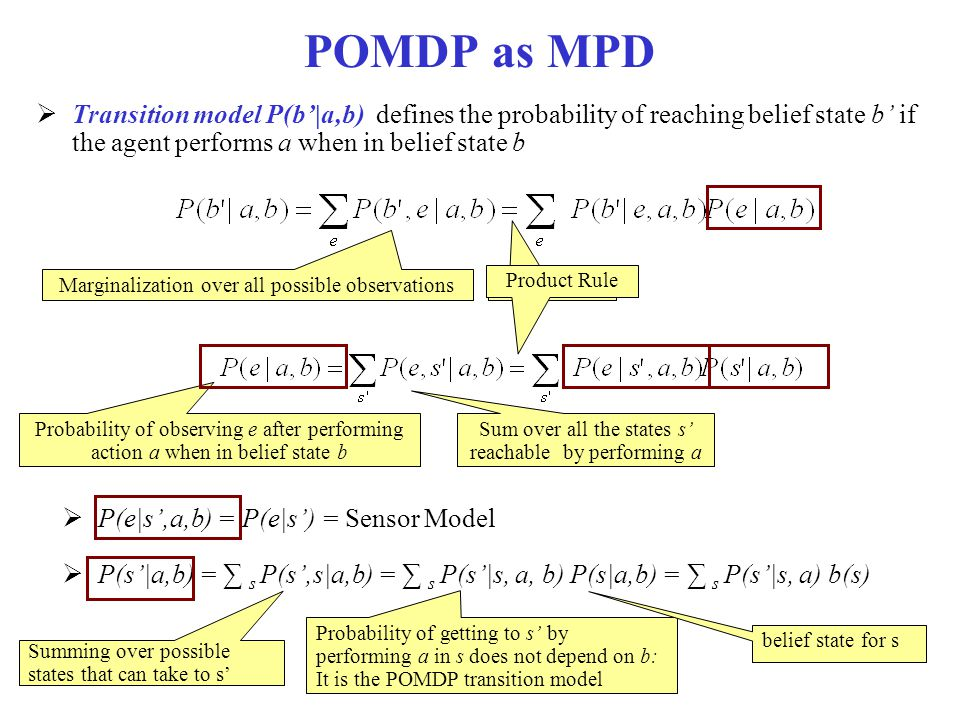 POMDP as MPD Transition model P(b'|a,b) defines the probability of reaching belief state b' if the agent performs a when in belief state b.