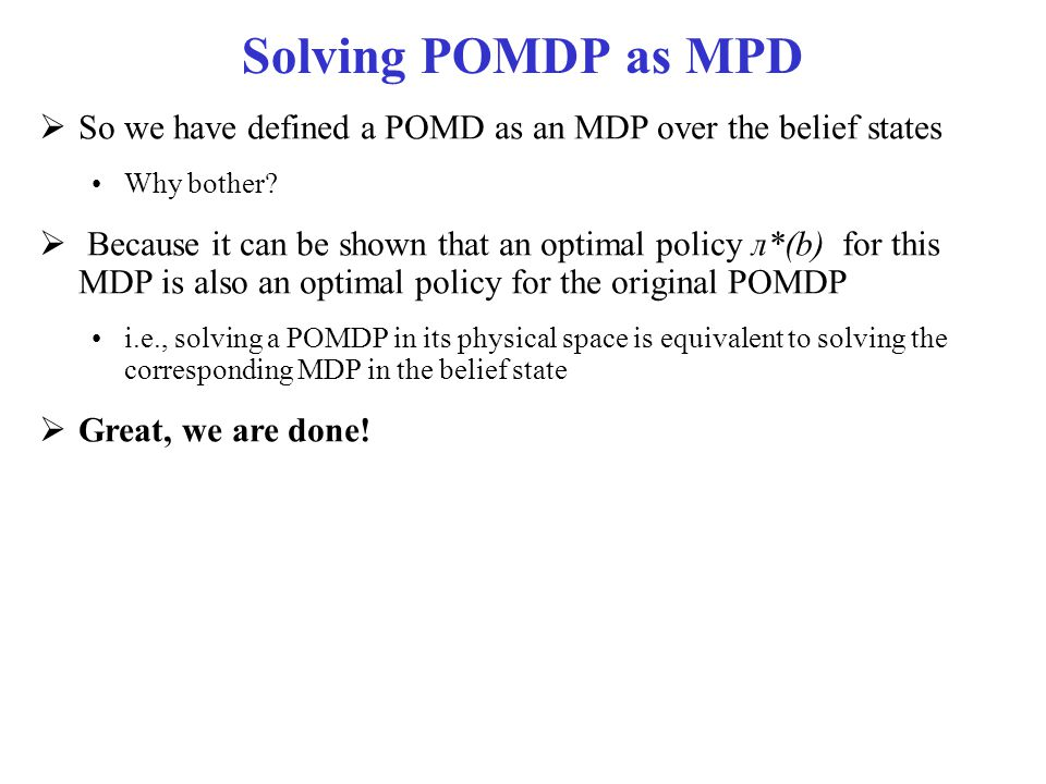 Solving POMDP as MPD So we have defined a POMD as an MDP over the belief states. Why bother