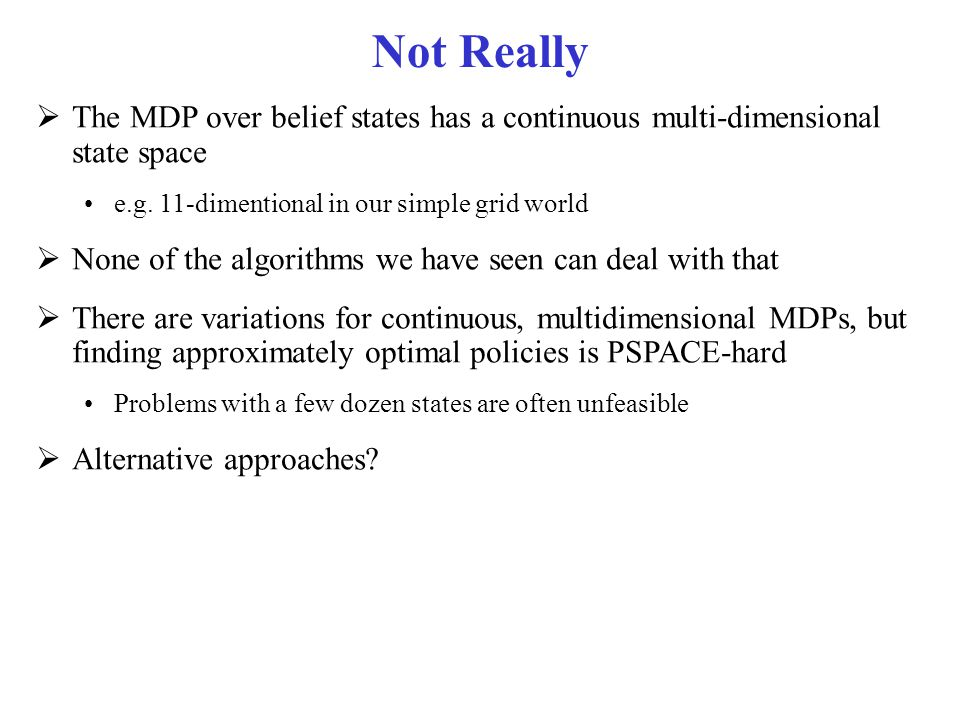 Not Really The MDP over belief states has a continuous multi-dimensional state space. e.g. 11-dimentional in our simple grid world.