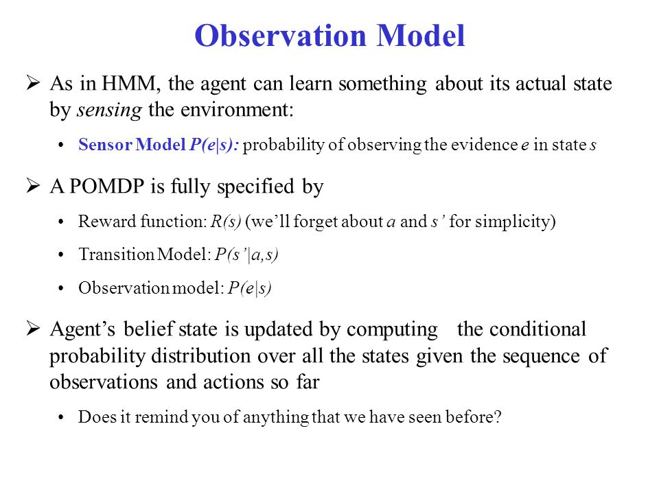 Observation Model As in HMM, the agent can learn something about its actual state by sensing the environment:
