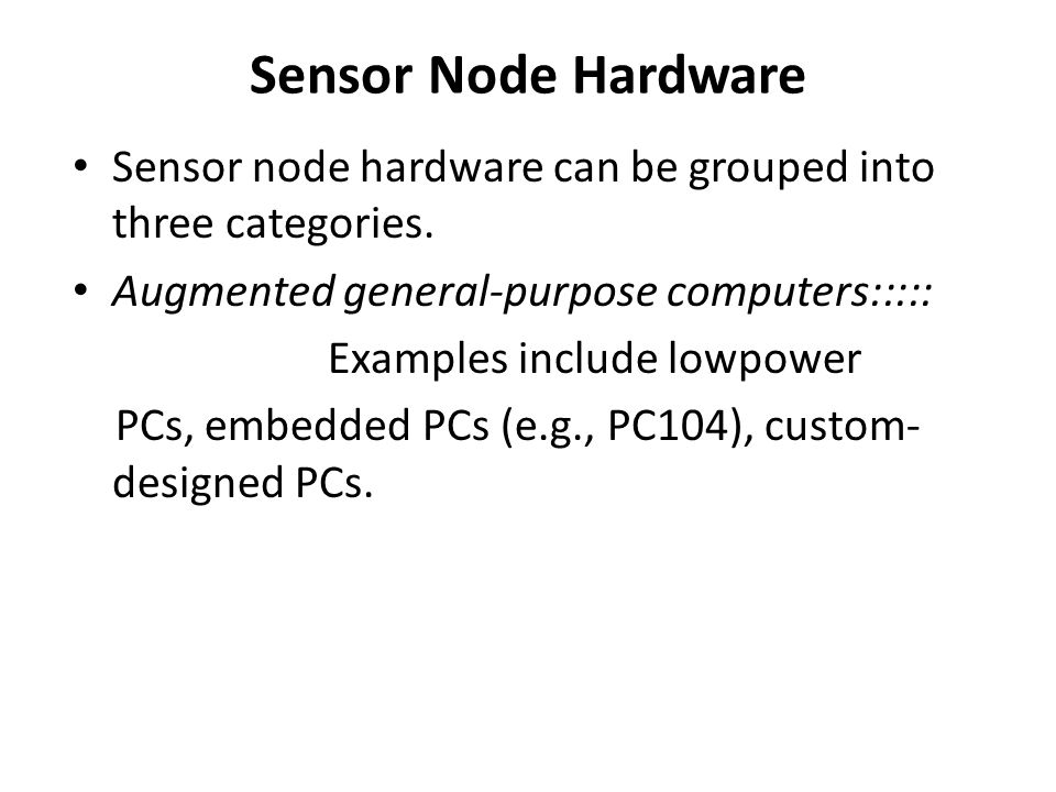Sensor Node Hardware Sensor node hardware can be grouped into three categories. Augmented general-purpose computers:::::