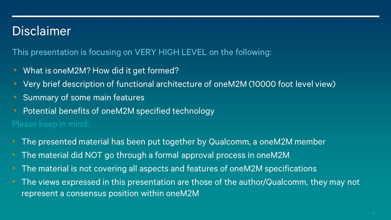 Disclaimer This presentation is focusing on VERY HIGH LEVEL on the following: What is oneM2M How did it get formed