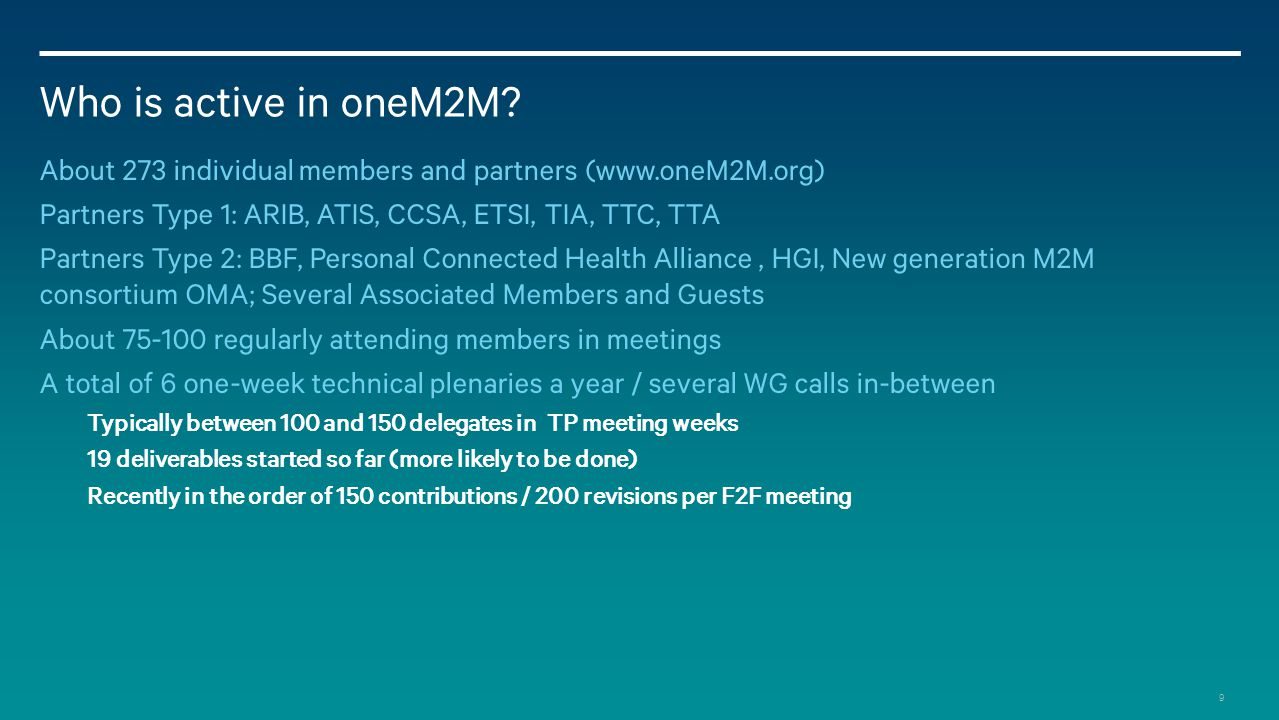 Who is active in oneM2M About 273 individual members and partners (www.oneM2M.org) Partners Type 1: ARIB, ATIS, CCSA, ETSI, TIA, TTC, TTA.