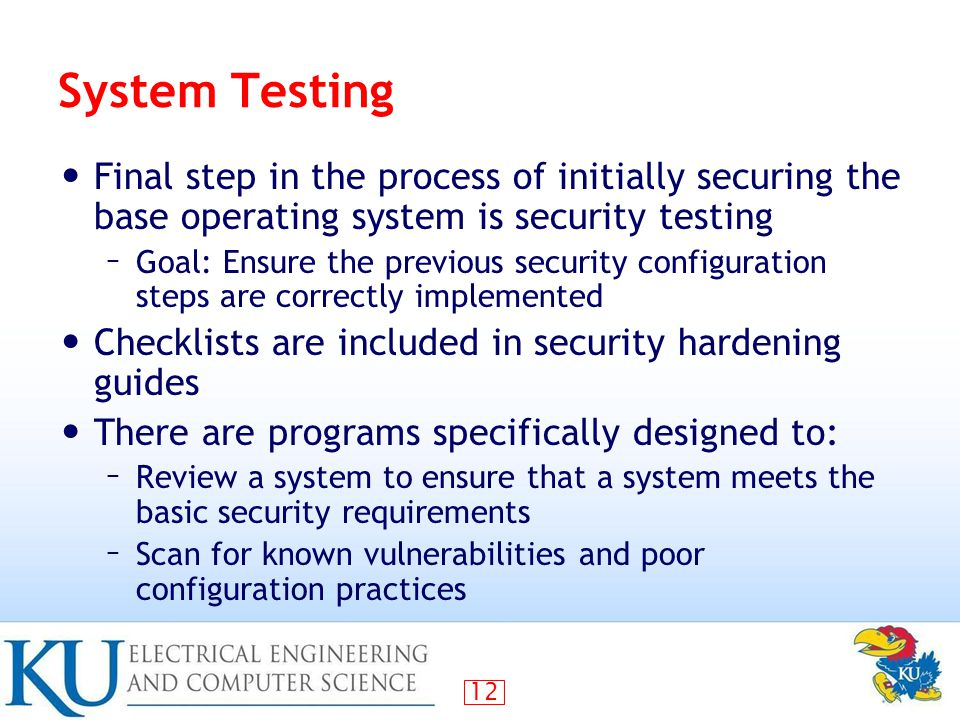 System Testing Final step in the process of initially securing the base operating system is security testing.