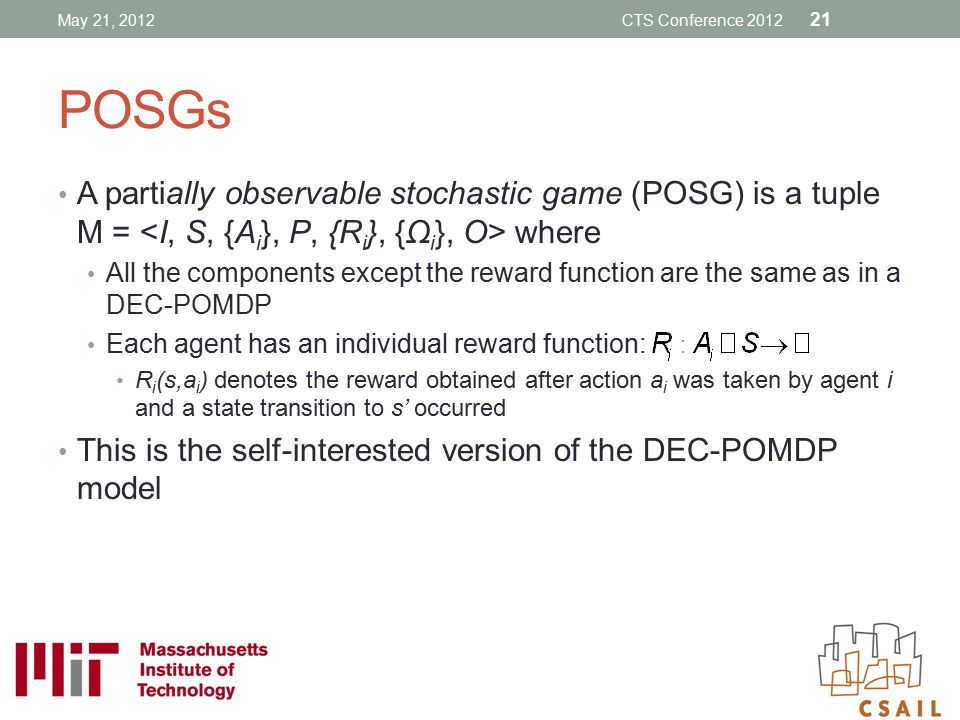 May 21, 2012 CTS Conference 2012. POSGs. A partially observable stochastic game (POSG) is a tuple M = <I, S, {Ai}, P, {Ri}, {Ωi}, O> where.