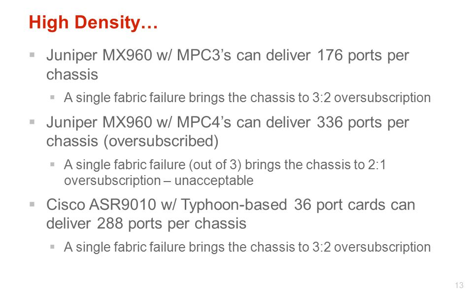 High Density… Juniper MX960 w/ MPC3's can deliver 176 ports per chassis. A single fabric failure brings the chassis to 3:2 oversubscription.